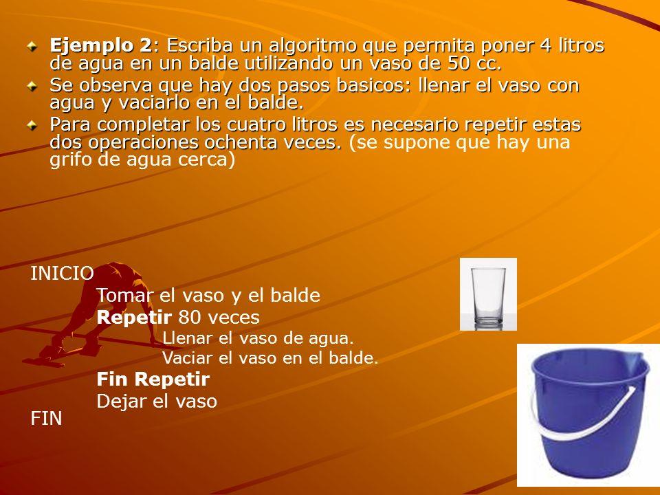 Ejemplo 2: Escriba un algoritmo que permita poner 4 litros de agua en un balde utilizando un vaso de 50 cc. Se observa que hay dos pasos basicos: llen