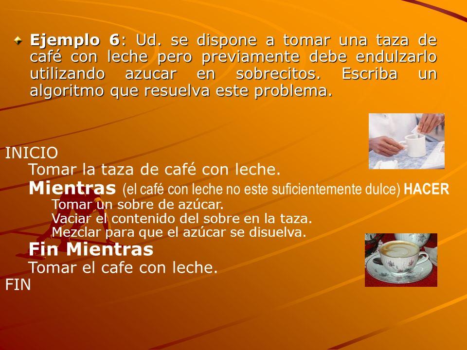 Ejemplo 6: Ud. se dispone a tomar una taza de café con leche pero previamente debe endulzarlo utilizando azucar en sobrecitos. Escriba un algoritmo qu