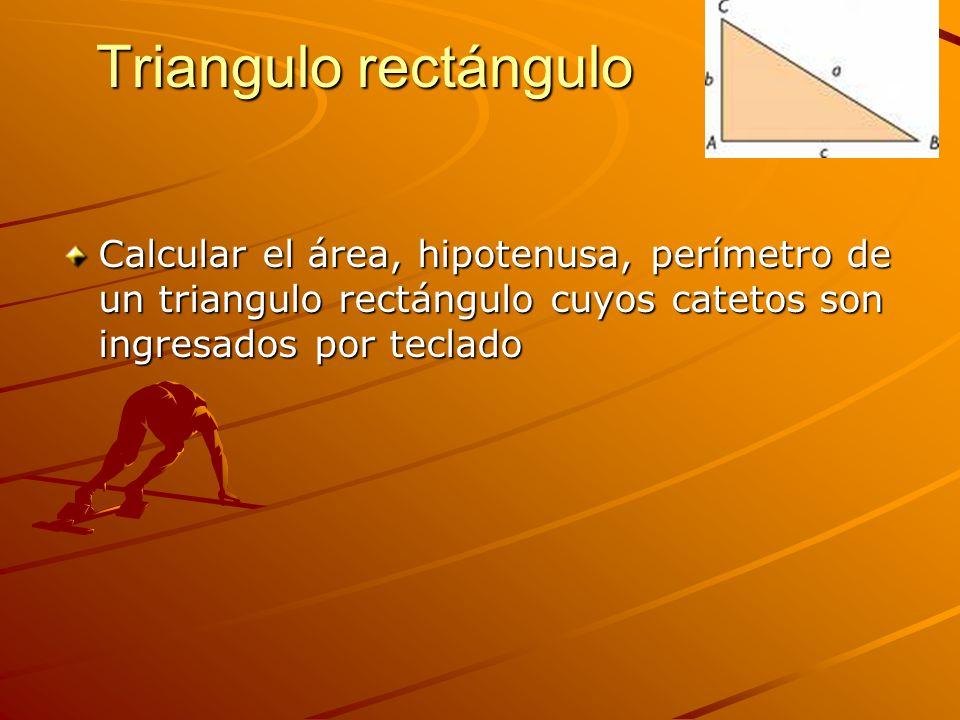 Triangulo rectángulo Calcular el área, hipotenusa, perímetro de un triangulo rectángulo cuyos catetos son ingresados por teclado