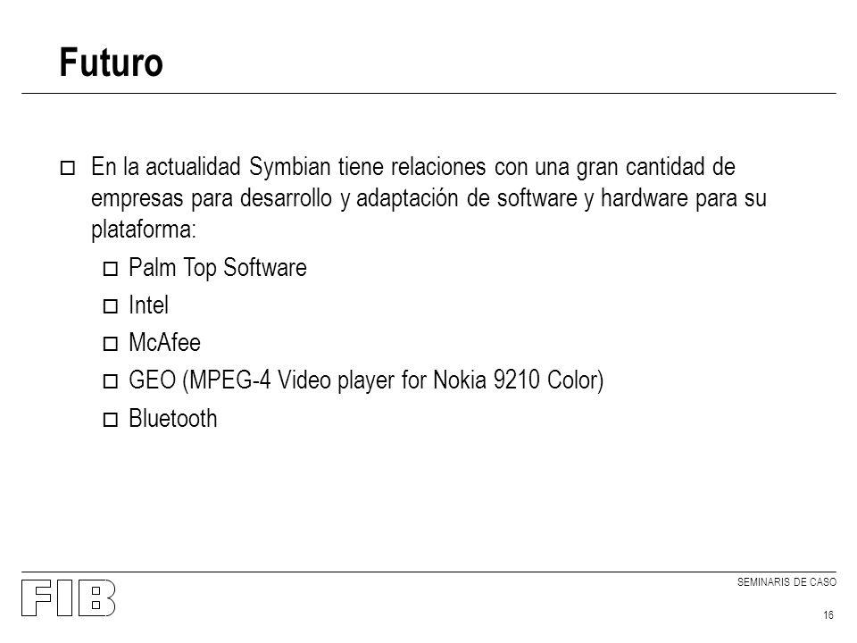 SEMINARIS DE CASO 16 Futuro o En la actualidad Symbian tiene relaciones con una gran cantidad de empresas para desarrollo y adaptación de software y hardware para su plataforma: o Palm Top Software o Intel o McAfee o GEO (MPEG-4 Video player for Nokia 9210 Color) o Bluetooth