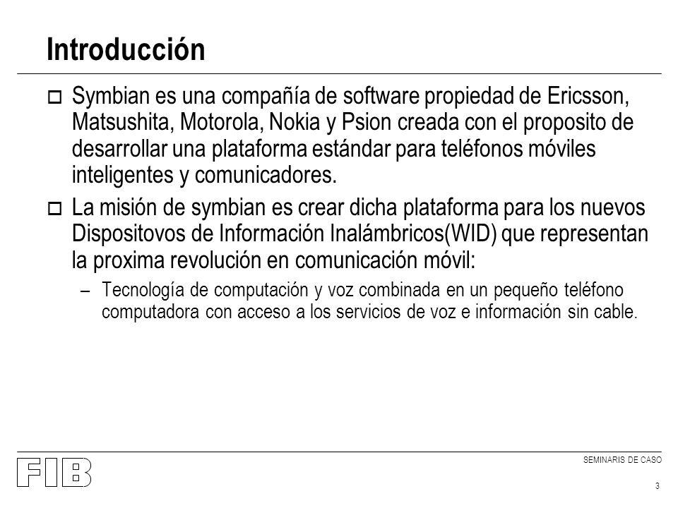 SEMINARIS DE CASO 3 Introducción o Symbian es una compañía de software propiedad de Ericsson, Matsushita, Motorola, Nokia y Psion creada con el proposito de desarrollar una plataforma estándar para teléfonos móviles inteligentes y comunicadores.