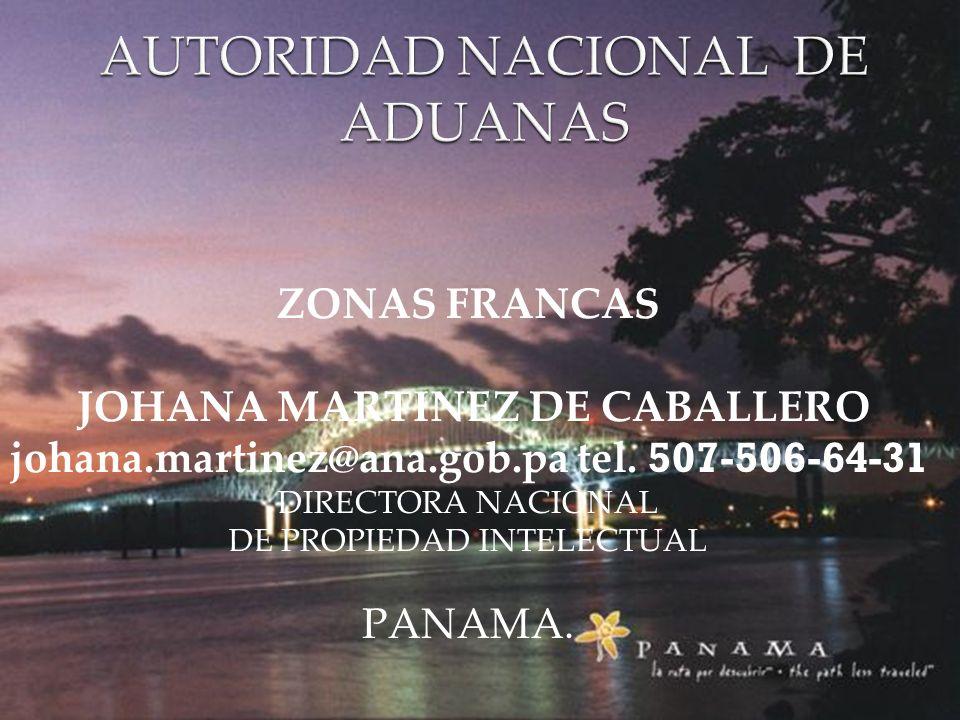AUTORIDAD NACIONAL DE ADUANAS ZONAS FRANCAS JOHANA MARTINEZ DE CABALLERO johana.martinez@ana.gob.pa tel. 507-506-64-31 DIRECTORA NACIONAL DE PROPIEDAD