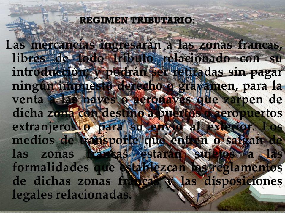 REGIMEN TRIBUTARIO: Las mercancías ingresarán a las zonas francas, libres de todo tributo relacionado con su introducción; y podrán ser retiradas sin