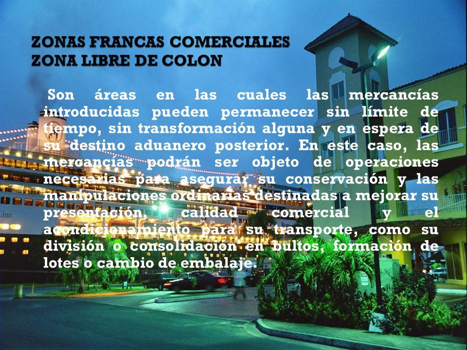 ZONAS FRANCAS COMERCIALES ZONA LIBRE DE COLON Son áreas en las cuales las mercancías introducidas pueden permanecer sin límite de tiempo, sin transformación alguna y en espera de su destino aduanero posterior.