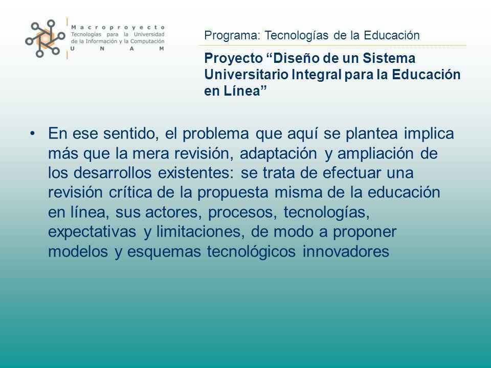 Programa: Tecnologías de la Educación Proyecto Diseño de un Sistema Universitario Integral para la Educación en Línea En ese sentido, el problema que