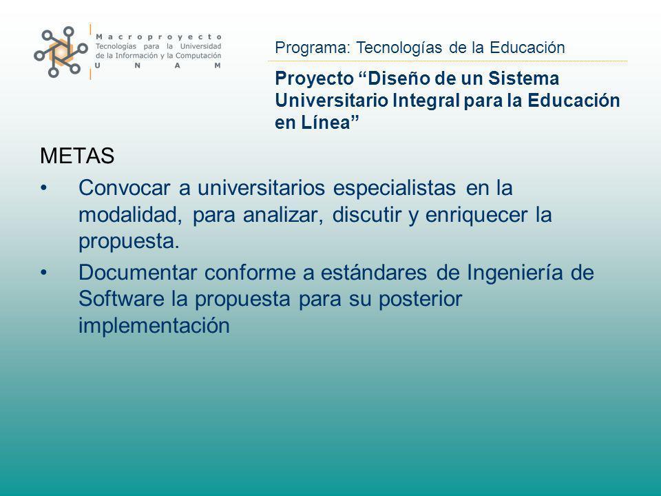 Programa: Tecnologías de la Educación Proyecto Diseño de un Sistema Universitario Integral para la Educación en Línea METAS Convocar a universitarios