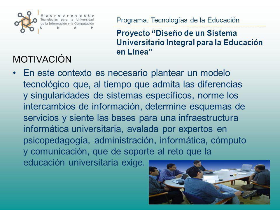 Programa: Tecnologías de la Educación Proyecto Diseño de un Sistema Universitario Integral para la Educación en Línea MOTIVACIÓN En este contexto es n