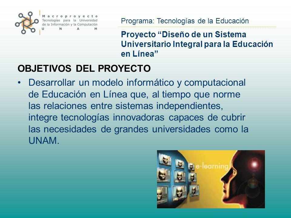 Programa: Tecnologías de la Educación Proyecto Diseño de un Sistema Universitario Integral para la Educación en Línea OBJETIVOS DEL PROYECTO Desarroll