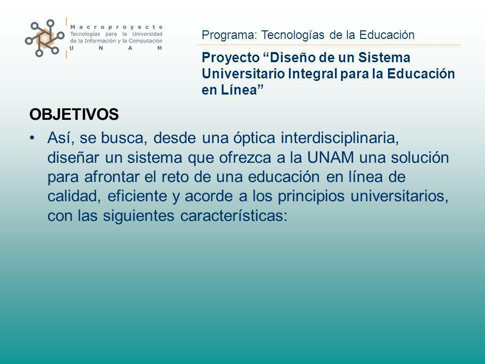 Programa: Tecnologías de la Educación Proyecto Diseño de un Sistema Universitario Integral para la Educación en Línea OBJETIVOS Así, se busca, desde u