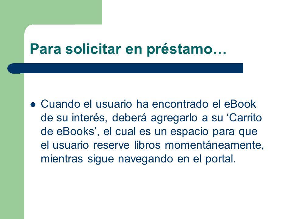 Para solicitar en préstamo… Cuando el usuario ha encontrado el eBook de su interés, deberá agregarlo a su Carrito de eBooks, el cual es un espacio par