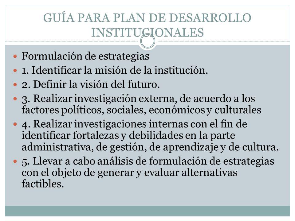 GUÍA PARA PLAN DE DESARROLLO INSTITUCIONALES Formulación de estrategias 1. Identificar la misión de la institución. 2. Definir la visión del futuro. 3
