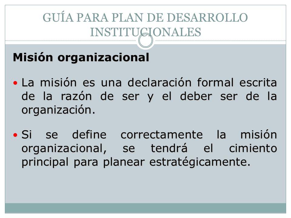 GUÍA PARA PLAN DE DESARROLLO INSTITUCIONALES Misión organizacional La misión es una declaración formal escrita de la razón de ser y el deber ser de la organización.