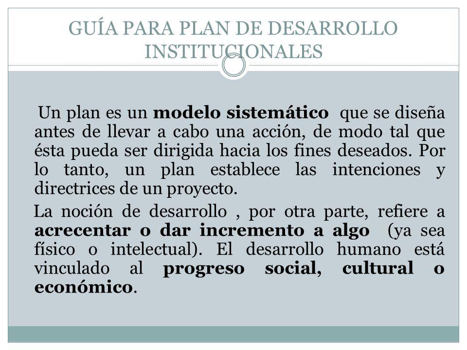 GUÍA PARA PLAN DE DESARROLLO INSTITUCIONALES Un plan es un modelo sistemático que se diseña antes de llevar a cabo una acción, de modo tal que ésta pueda ser dirigida hacia los fines deseados.