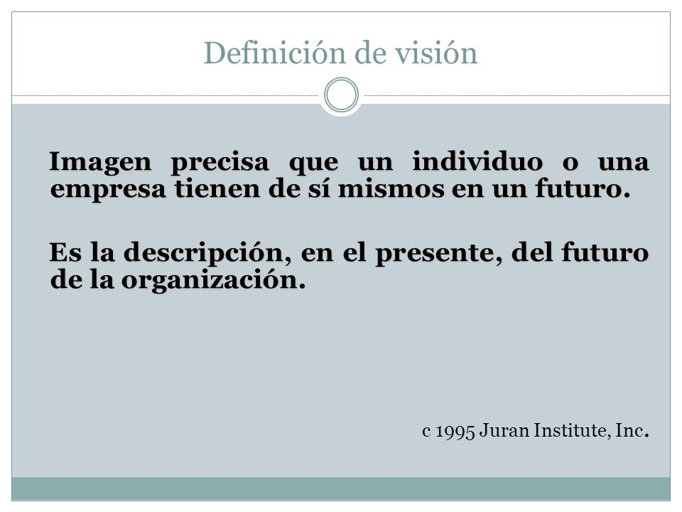 Definición de visión Imagen precisa que un individuo o una empresa tienen de sí mismos en un futuro. Imagen precisa que un individuo o una empresa tie