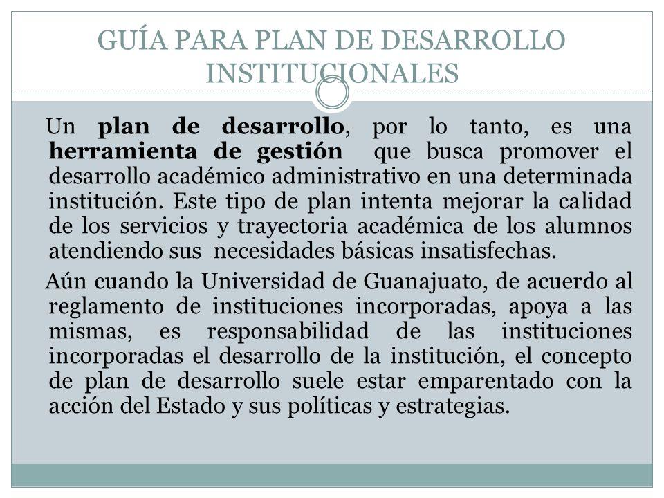 GUÍA PARA PLAN DE DESARROLLO INSTITUCIONALES Un plan de desarrollo, por lo tanto, es una herramienta de gestión que busca promover el desarrollo académico administrativo en una determinada institución.