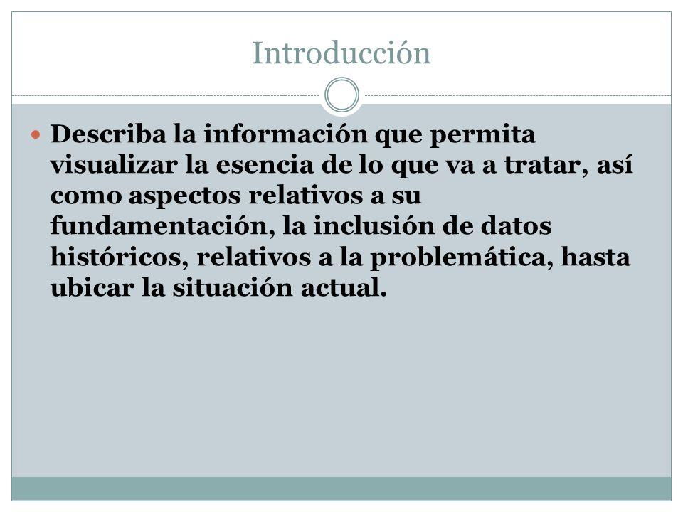 Introducción Describa la información que permita visualizar la esencia de lo que va a tratar, así como aspectos relativos a su fundamentación, la incl