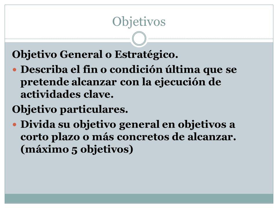 Objetivos Objetivo General o Estratégico. Describa el fin o condición última que se pretende alcanzar con la ejecución de actividades clave. Objetivo