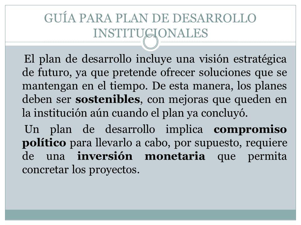 GUÍA PARA PLAN DE DESARROLLO INSTITUCIONALES El plan de desarrollo incluye una visión estratégica de futuro, ya que pretende ofrecer soluciones que se