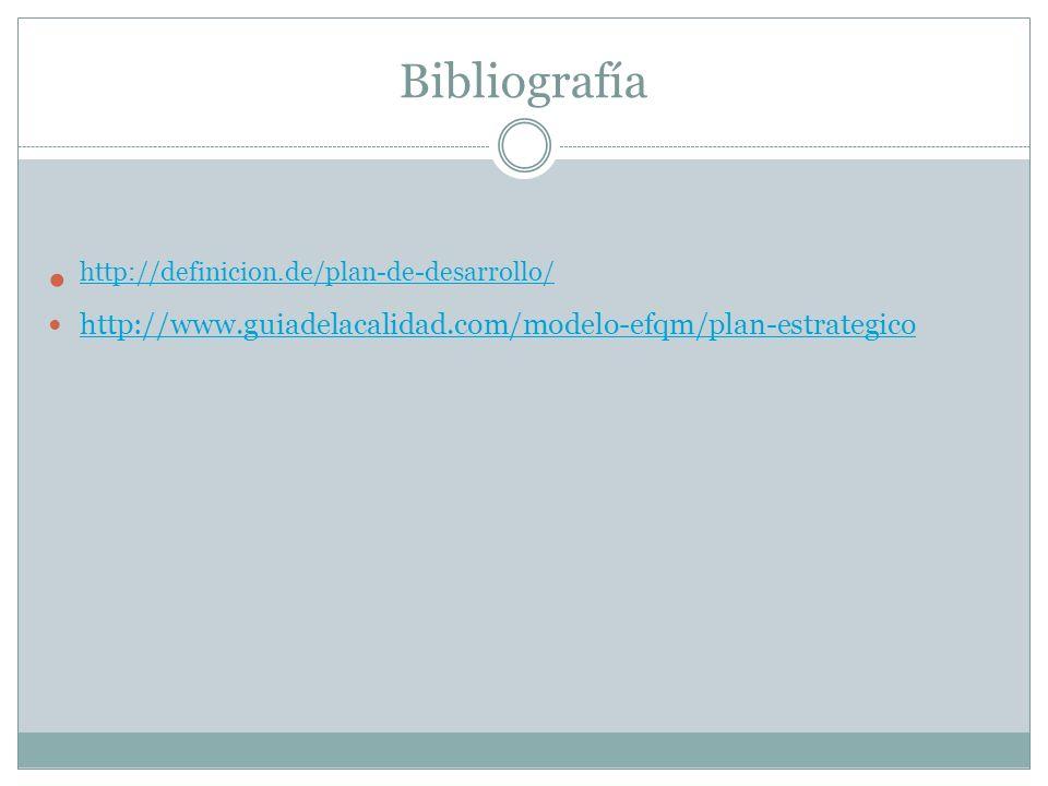 Bibliografía http://definicion.de/plan-de-desarrollo/ http://www.guiadelacalidad.com/modelo-efqm/plan-estrategico
