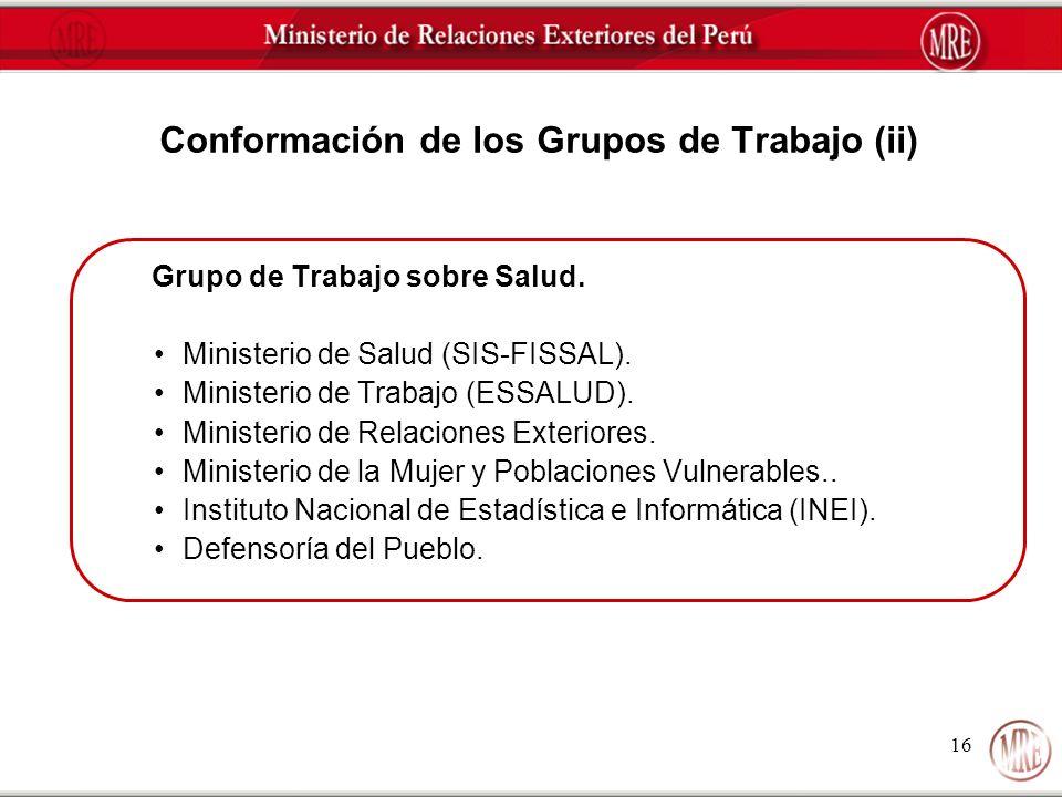 16 Conformación de los Grupos de Trabajo (ii) Grupo de Trabajo sobre Salud. Ministerio de Salud (SIS-FISSAL). Ministerio de Trabajo (ESSALUD). Ministe