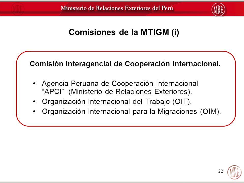 22 Comisiones de la MTIGM (i) Comisión Interagencial de Cooperación Internacional. Agencia Peruana de Cooperación Internacional APCI (Ministerio de Re