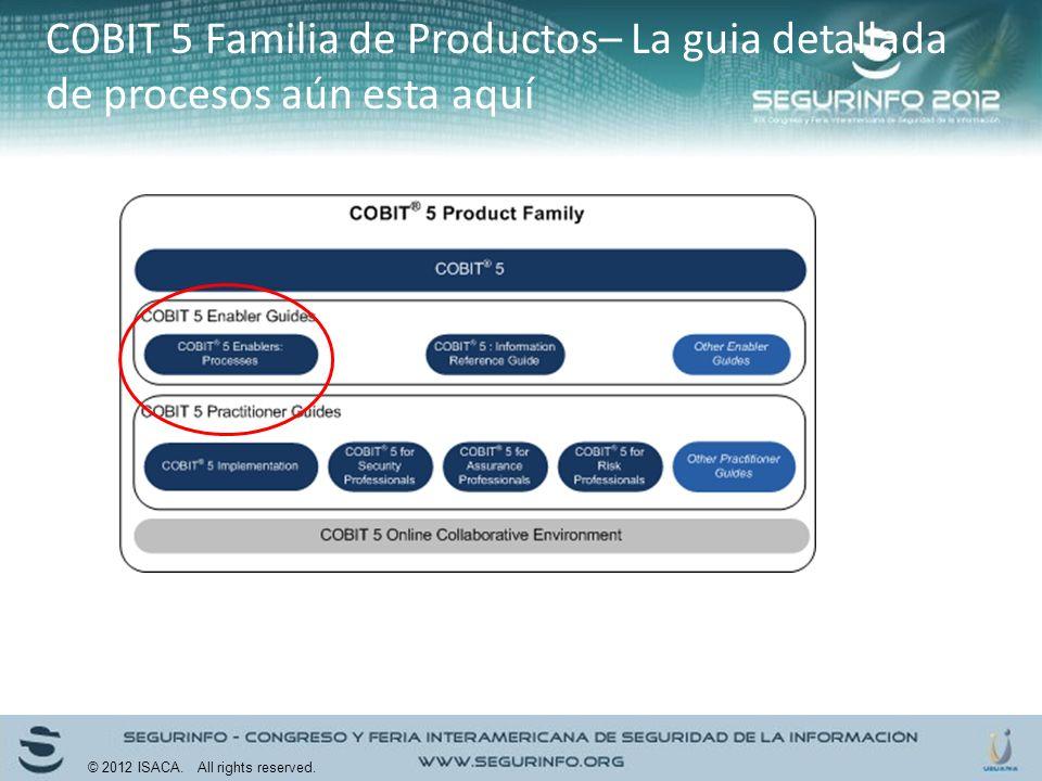 COBIT 5 Familia de Productos– La guia detallada de procesos aún esta aquí © 2012 ISACA. All rights reserved.