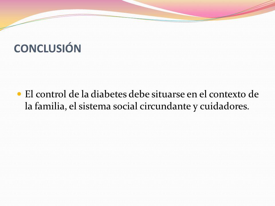 CONCLUSIÓN El control de la diabetes debe situarse en el contexto de la familia, el sistema social circundante y cuidadores.
