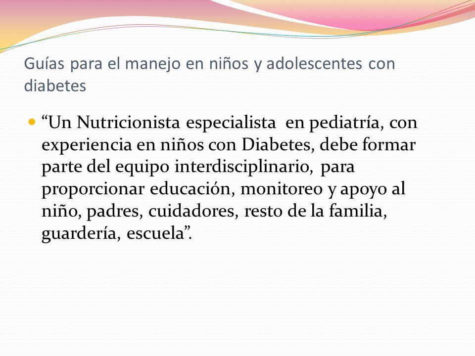 Guías para el manejo en niños y adolescentes con diabetes Un Nutricionista especialista en pediatría, con experiencia en niños con Diabetes, debe form