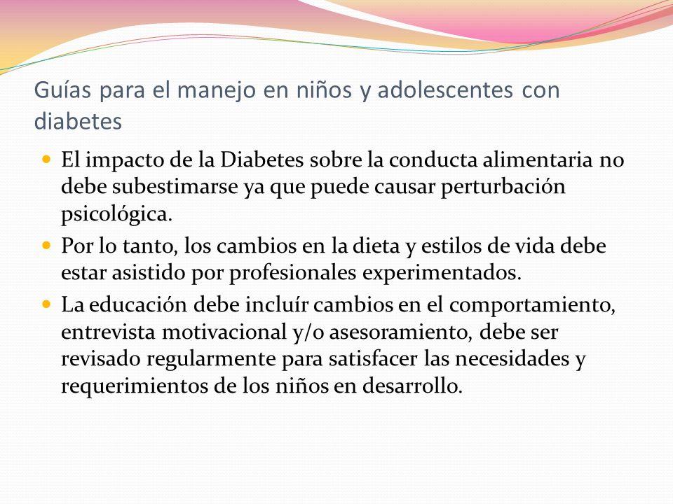 Guías para el manejo en niños y adolescentes con diabetes El impacto de la Diabetes sobre la conducta alimentaria no debe subestimarse ya que puede ca
