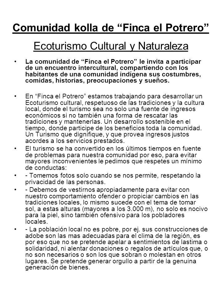 Comunidad kolla de Finca el Potrero Ecoturismo Cultural y Naturaleza La comunidad de Finca el Potrero le invita a participar de un encuentro intercultural, compartiendo con los habitantes de una comunidad indígena sus costumbres, comidas, historias, preocupaciones y sueños.