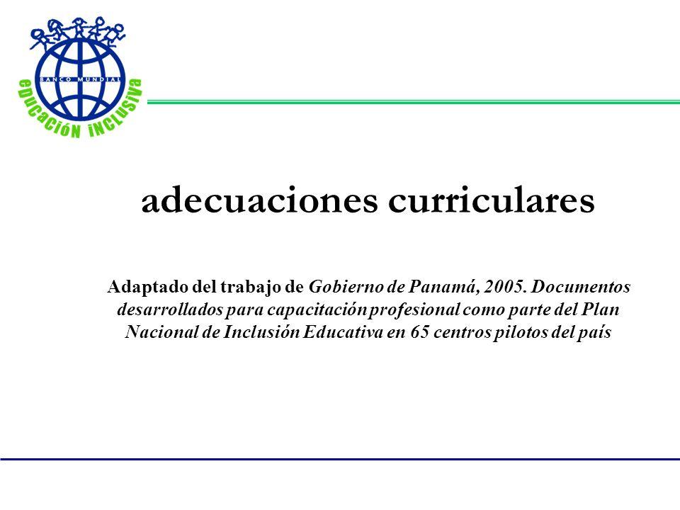 adecuaciones curriculares Adaptado del trabajo de Gobierno de Panamá, 2005. Documentos desarrollados para capacitación profesional como parte del Plan