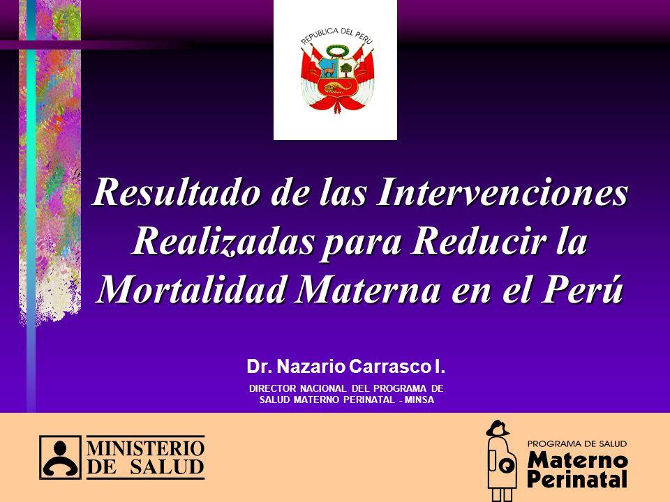 Resultado de las Intervenciones Realizadas para Reducir la Mortalidad Materna en el Perú Dr. Nazario Carrasco I. DIRECTOR NACIONAL DEL PROGRAMA DE SAL