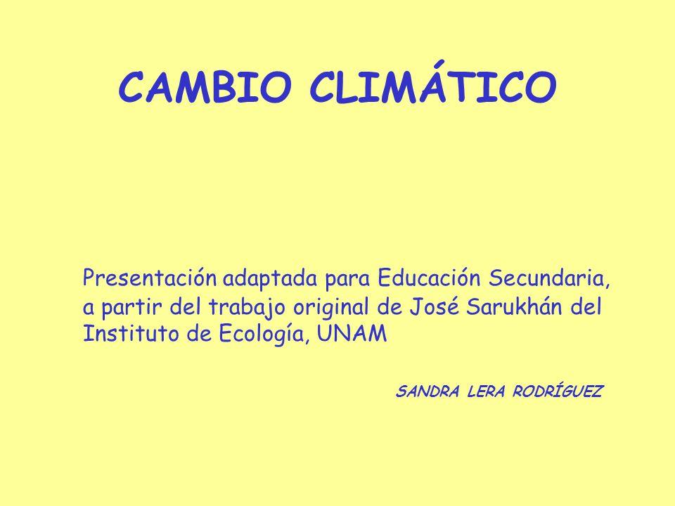 CAMBIO CLIMÁTICO Presentación adaptada para Educación Secundaria, a partir del trabajo original de José Sarukhán del Instituto de Ecología, UNAM SANDRA LERA RODRÍGUEZ