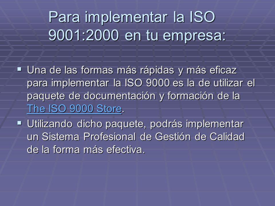 Para implementar la ISO 9001:2000 en tu empresa: Una de las formas más rápidas y más eficaz para implementar la ISO 9000 es la de utilizar el paquete de documentación y formación de la The ISO 9000 Store.