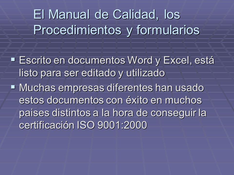 El Manual de Calidad, los Procedimientos y formularios Escrito en documentos Word y Excel, está listo para ser editado y utilizado Escrito en documentos Word y Excel, está listo para ser editado y utilizado Muchas empresas diferentes han usado estos documentos con éxito en muchos paises distintos a la hora de conseguir la certificación ISO 9001:2000 Muchas empresas diferentes han usado estos documentos con éxito en muchos paises distintos a la hora de conseguir la certificación ISO 9001:2000