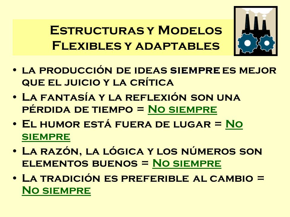Estructuras y Modelos Flexibles y adaptables siemprela producción de ideas siempre es mejor que el juicio y la crítica La fantasía y la reflexión son