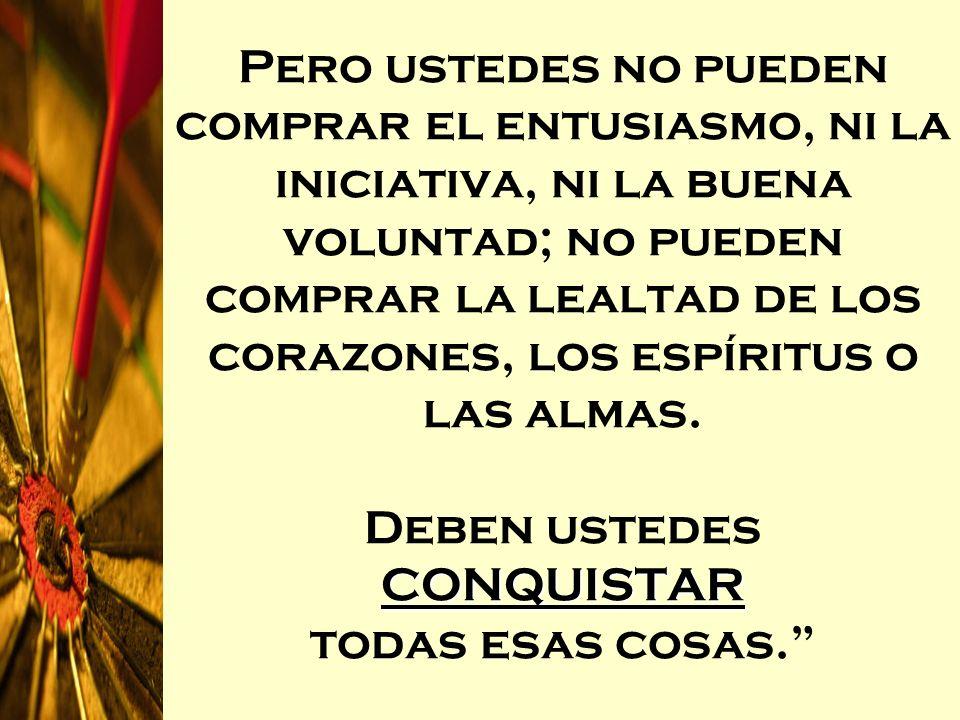 CONQUISTAR Pero ustedes no pueden comprar el entusiasmo, ni la iniciativa, ni la buena voluntad; no pueden comprar la lealtad de los corazones, los es