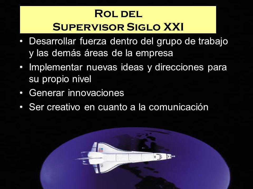 Rol del Supervisor Siglo XXI Desarrollar fuerza dentro del grupo de trabajo y las demás áreas de la empresa Implementar nuevas ideas y direcciones par