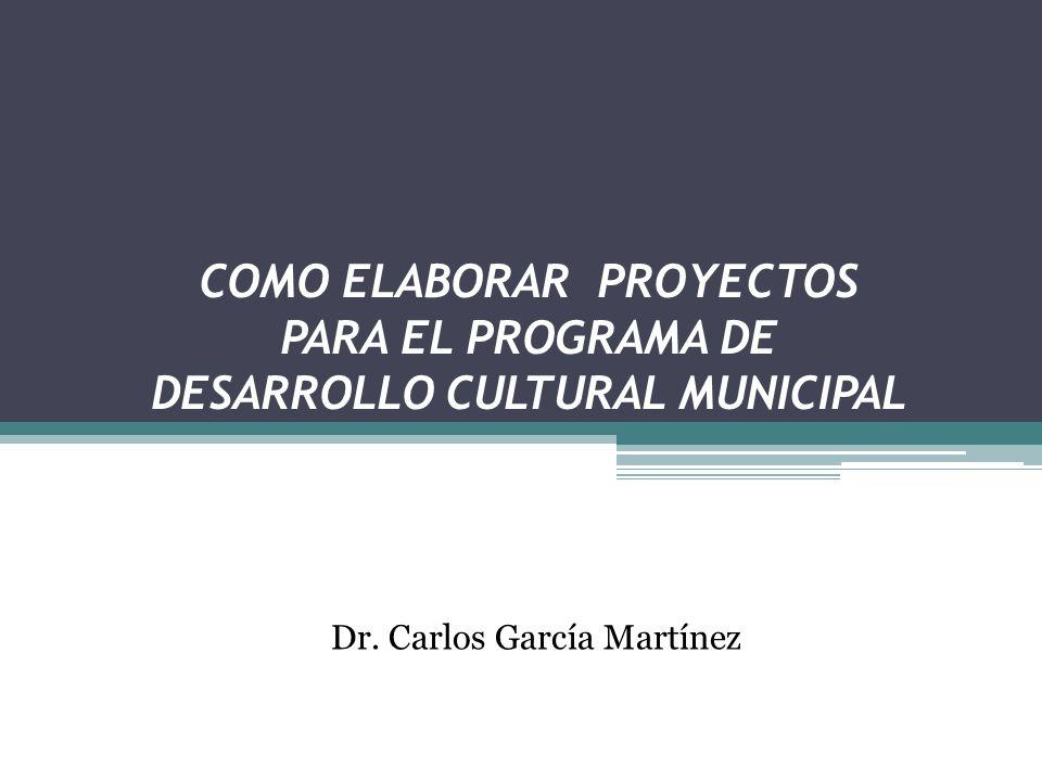 COMO ELABORAR PROYECTOS PARA EL PROGRAMA DE DESARROLLO CULTURAL MUNICIPAL Dr. Carlos García Martínez