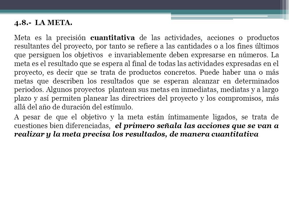4.8.- LA META. Meta es la precisión cuantitativa de las actividades, acciones o productos resultantes del proyecto, por tanto se refiere a las cantida