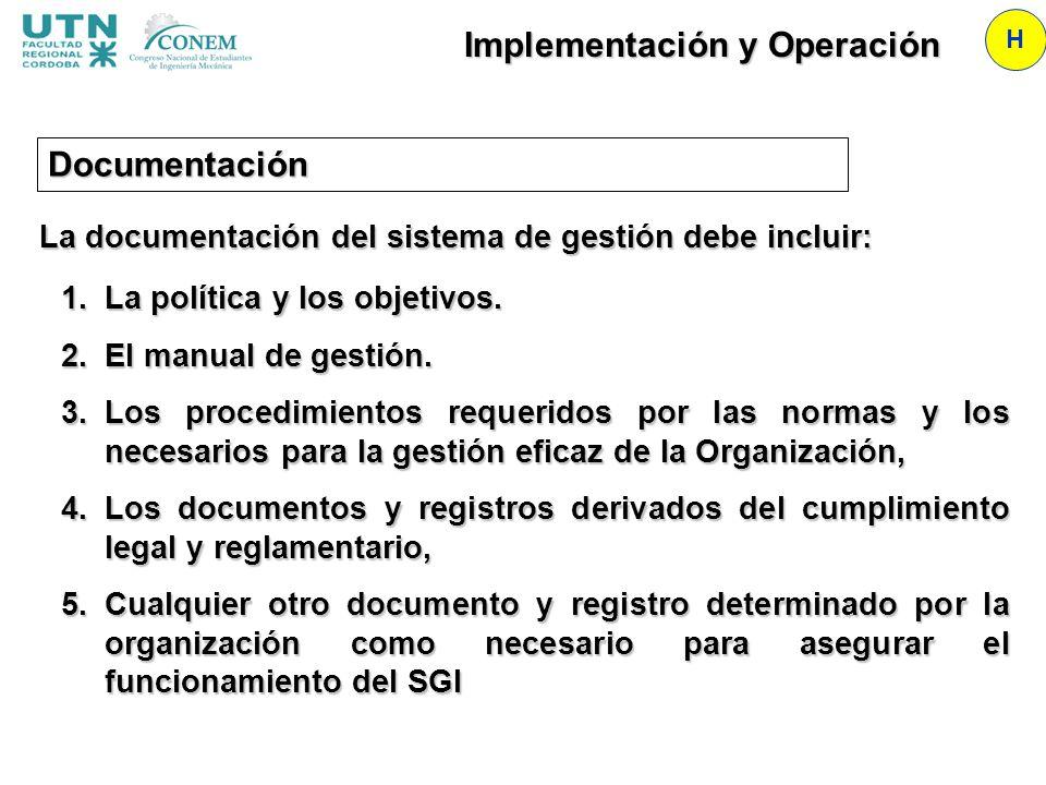Implementación y Operación H La documentación del sistema de gestión debe incluir: 1.La política y los objetivos. 2.El manual de gestión. 3.Los proced