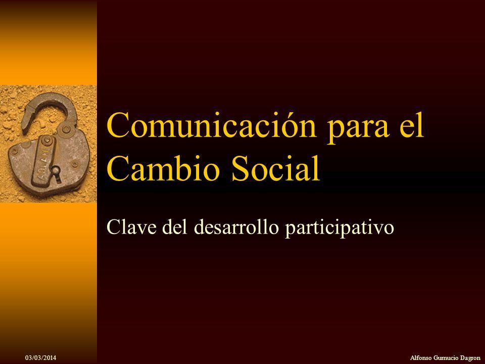03/03/2014Alfonso Gumucio Dagron Comunicación para el Cambio Social Clave del desarrollo participativo