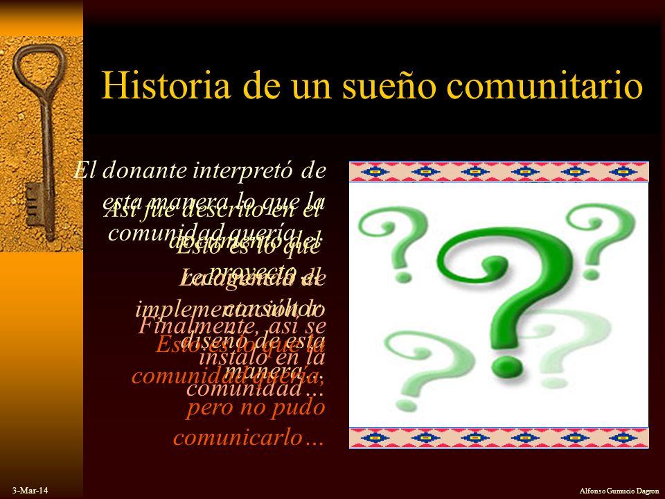 3-Mar-14 Alfonso Gumucio Dagron Historia de un sueño comunitario El donante interpretó de esta manera lo que la comunidad quería … Así fue descrito en