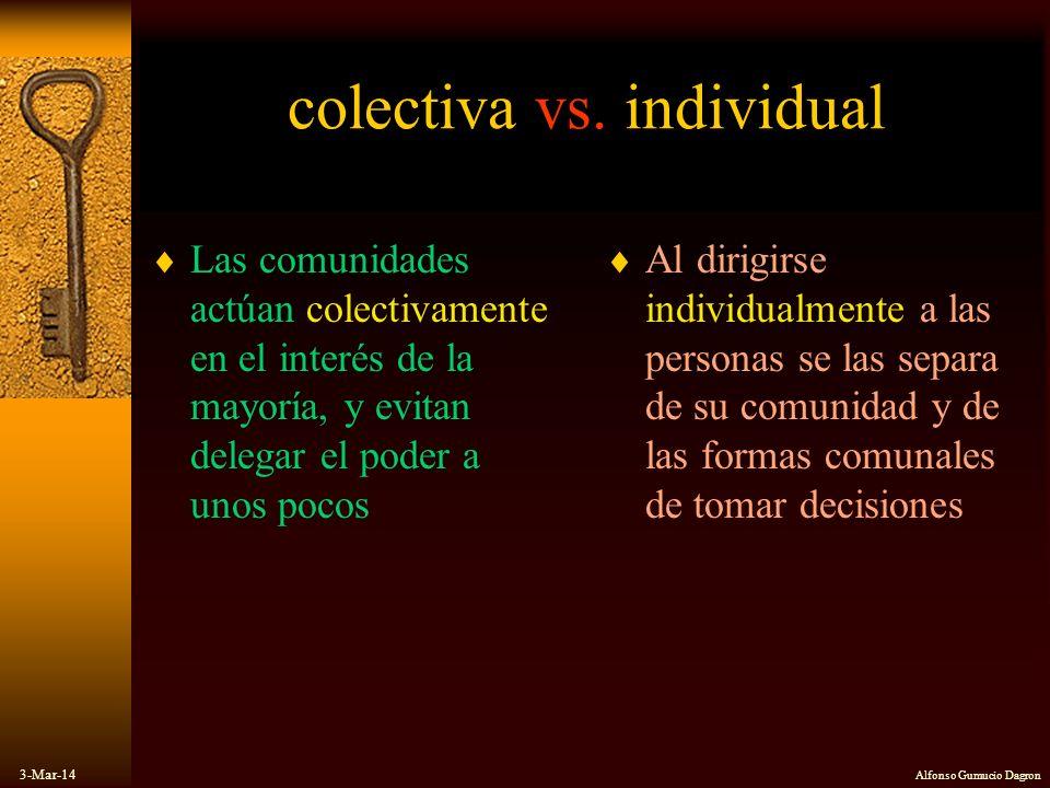 3-Mar-14 Alfonso Gumucio Dagron colectiva vs. individual Las comunidades actúan colectivamente en el interés de la mayoría, y evitan delegar el poder