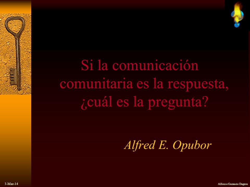 3-Mar-14 Alfonso Gumucio Dagron Si la comunicación comunitaria es la respuesta, ¿cuál es la pregunta? Alfred E. Opubor