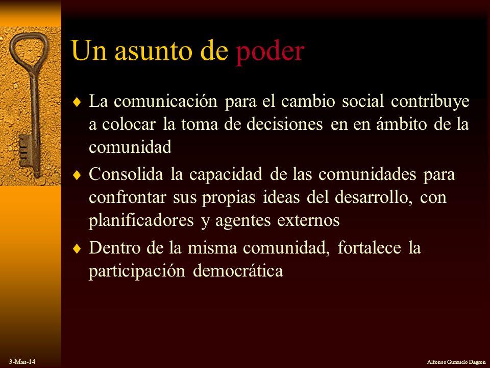 3-Mar-14 Alfonso Gumucio Dagron Un asunto de poder La comunicación para el cambio social contribuye a colocar la toma de decisiones en en ámbito de la