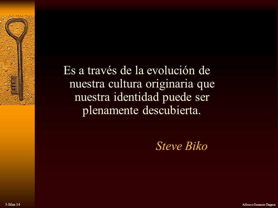 3-Mar-14 Alfonso Gumucio Dagron Steve Biko Es a través de la evolución de nuestra cultura originaria que nuestra identidad puede ser plenamente descub