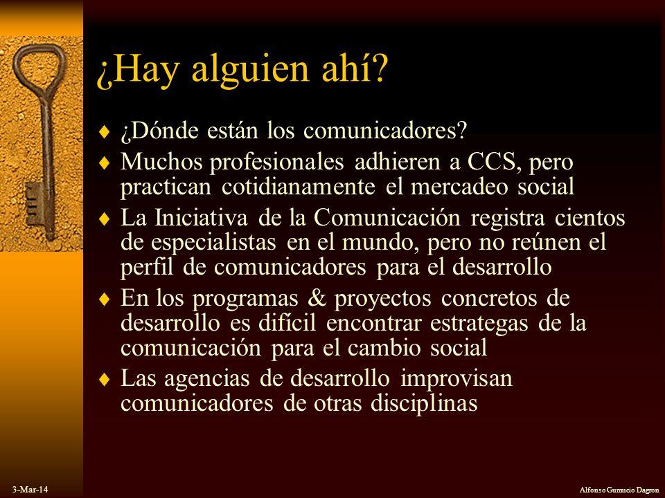 3-Mar-14 Alfonso Gumucio Dagron ¿Hay alguien ahí? ¿Dónde están los comunicadores? Muchos profesionales adhieren a CCS, pero practican cotidianamente e