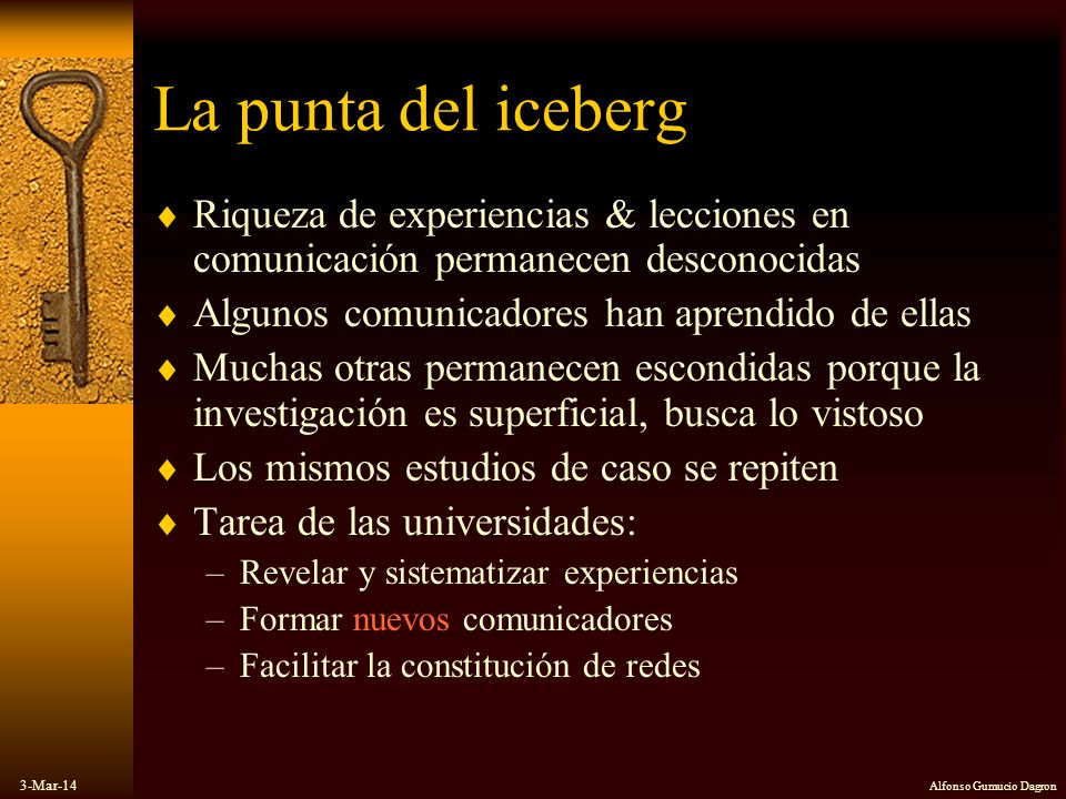 3-Mar-14 Alfonso Gumucio Dagron La punta del iceberg Riqueza de experiencias & lecciones en comunicación permanecen desconocidas Algunos comunicadores