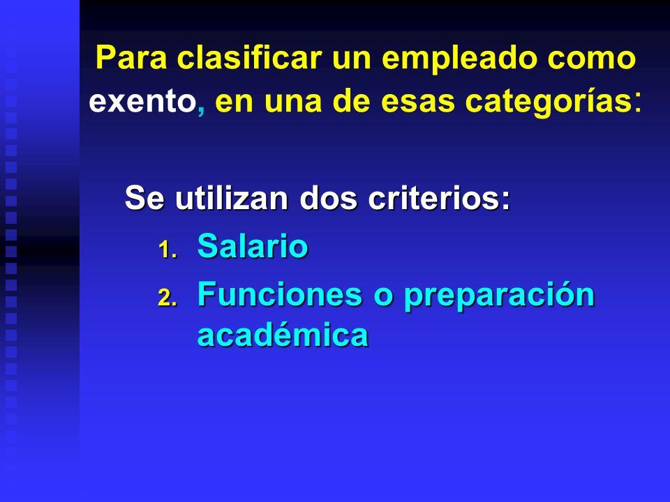 Para clasificar un empleado como exento, en una de esas categorías : Se utilizan dos criterios: 1. Salario 2. Funciones o preparación académica